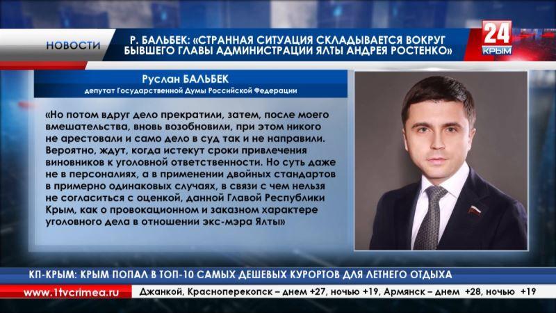 Депутат Госдумы Руслан Бальбек: «Странная ситуация складывается вокруг бывшего главы администрации Ялты Андрея Ростенко»