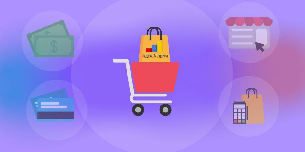 Электронная коммерция в Яндекс.Метрике: настраиваем аналитику для интернет-магазина правильно